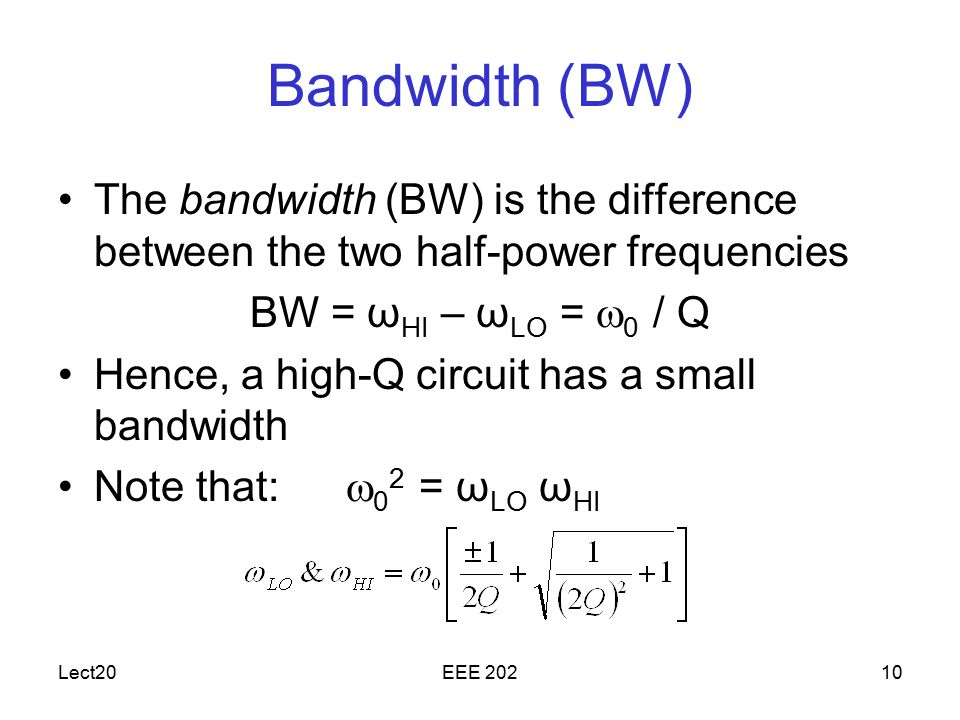 Lect20EEE Bandwidth (BW) The bandwidth (BW) is the difference between the two half-power frequencies BW = ω HI – ω LO =  0 / Q Hence, a high-Q circuit has a small bandwidth Note that:  0 2 = ω LO ω HI