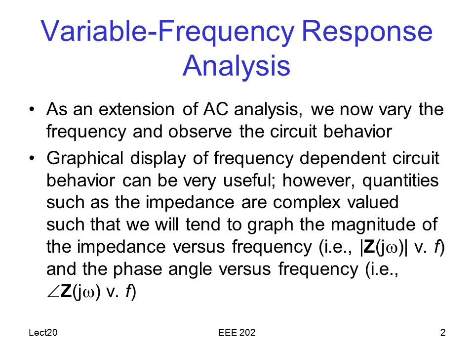 Lect20EEE 2022 Variable-Frequency Response Analysis As an extension of AC analysis, we now vary the frequency and observe the circuit behavior Graphical display of frequency dependent circuit behavior can be very useful; however, quantities such as the impedance are complex valued such that we will tend to graph the magnitude of the impedance versus frequency (i.e., |Z(j  )| v.