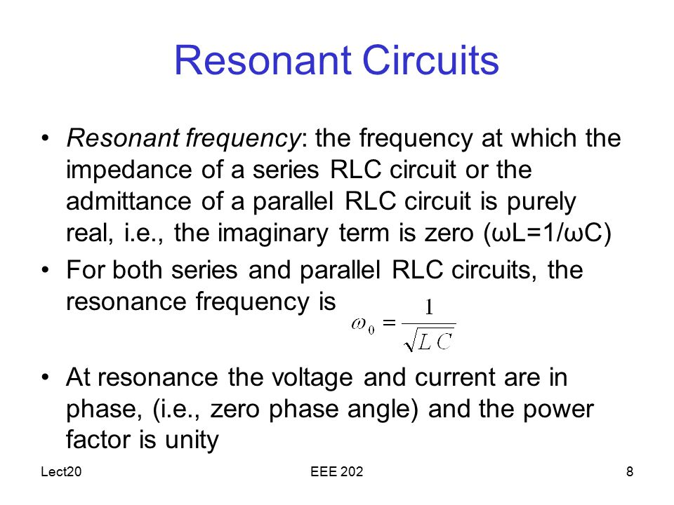 Lect20EEE 2028 Resonant Circuits Resonant frequency: the frequency at which the impedance of a series RLC circuit or the admittance of a parallel RLC circuit is purely real, i.e., the imaginary term is zero (ωL=1/ωC) For both series and parallel RLC circuits, the resonance frequency is At resonance the voltage and current are in phase, (i.e., zero phase angle) and the power factor is unity