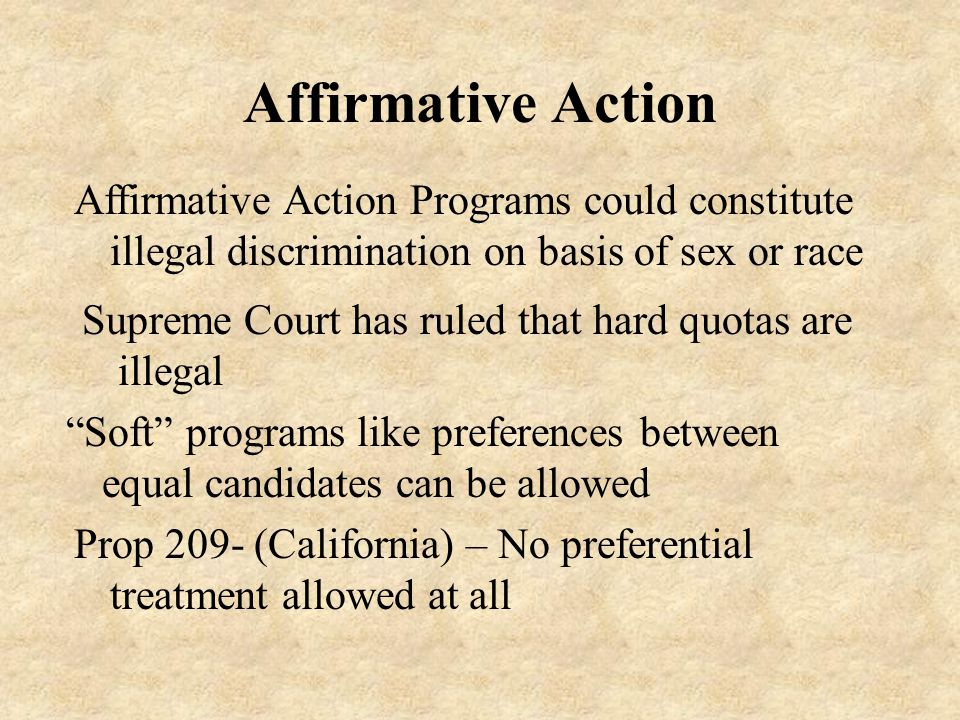 Affirmative Action Supreme Court has ruled that hard quotas are illegal Affirmative Action Programs could constitute illegal discrimination on basis of sex or race Soft programs like preferences between equal candidates can be allowed Prop 209- (California) – No preferential treatment allowed at all