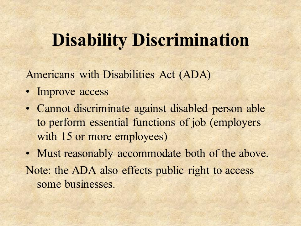 Disability Discrimination Americans with Disabilities Act (ADA) Improve access Cannot discriminate against disabled person able to perform essential functions of job (employers with 15 or more employees) Must reasonably accommodate both of the above.
