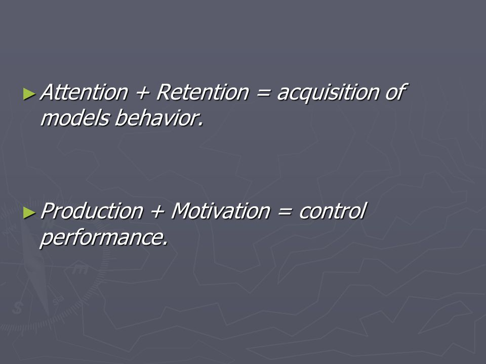 ► Attention + Retention = acquisition of models behavior.