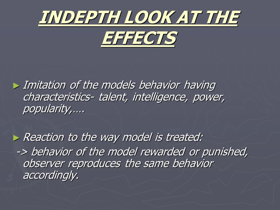 INDEPTH LOOK AT THE EFFECTS ► Imitation of the models behavior having characteristics- talent, intelligence, power, popularity,….