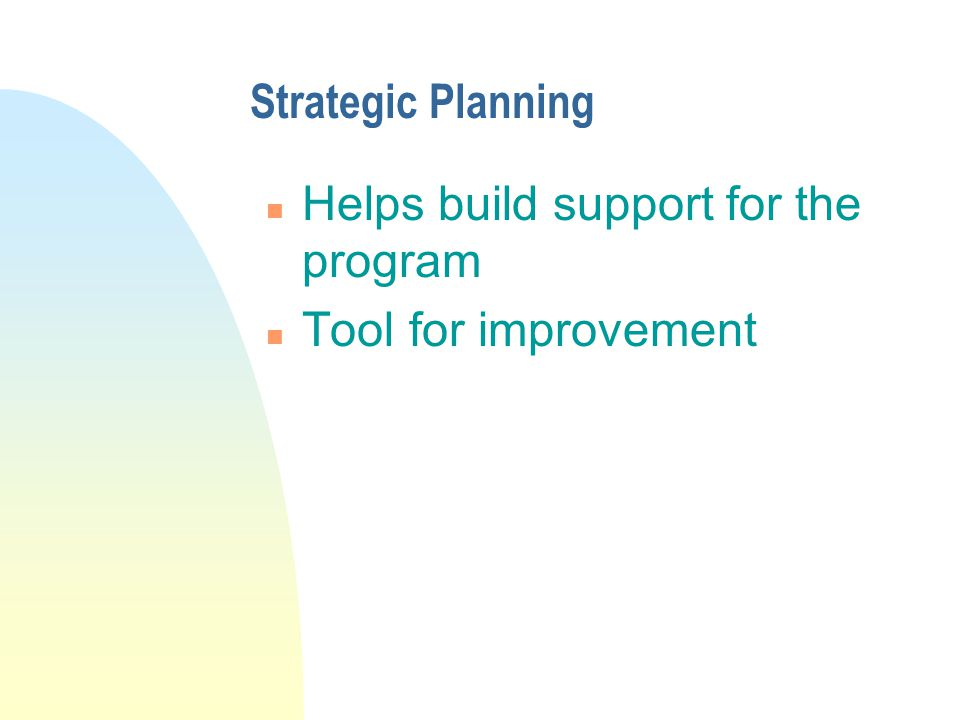 Strategic Planning n Helps build support for the program n Tool for improvement