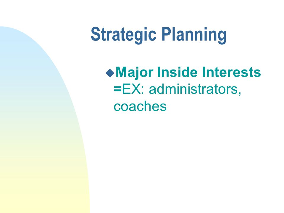 Strategic Planning u Major Inside Interests =EX: administrators, coaches