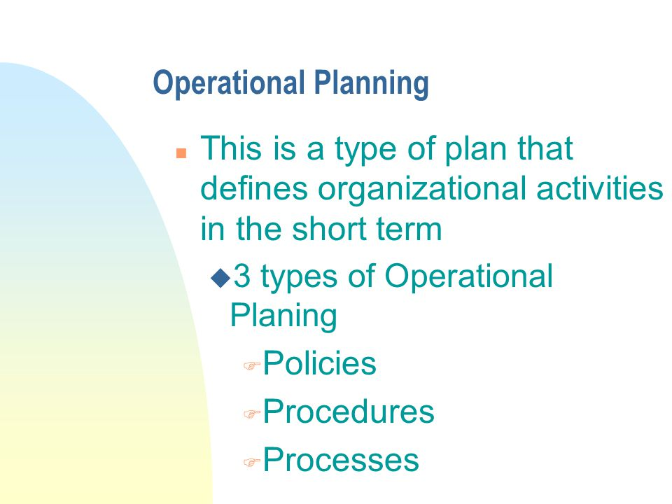 Operational Planning n This is a type of plan that defines organizational activities in the short term u 3 types of Operational Planing F Policies F Procedures F Processes