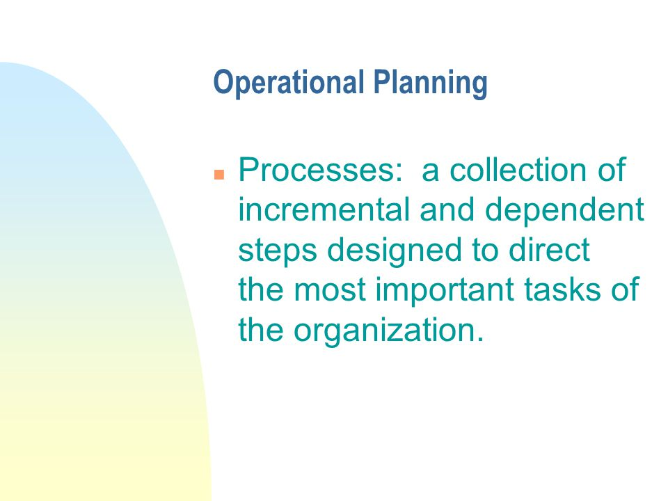 Operational Planning n Processes: a collection of incremental and dependent steps designed to direct the most important tasks of the organization.
