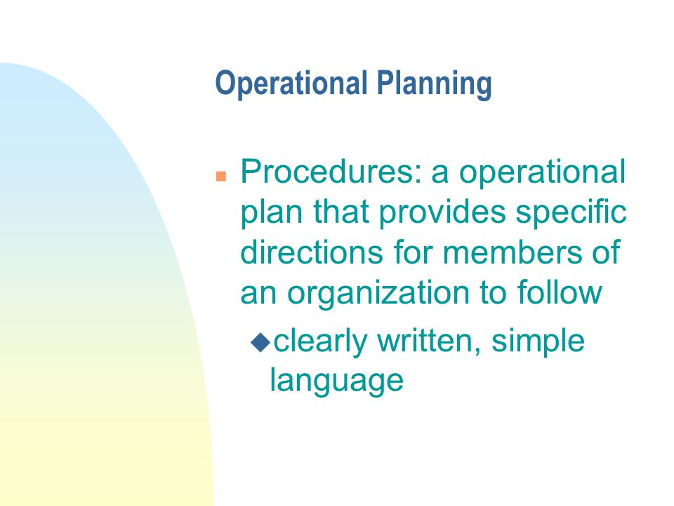 Operational Planning n Procedures: a operational plan that provides specific directions for members of an organization to follow u clearly written, simple language