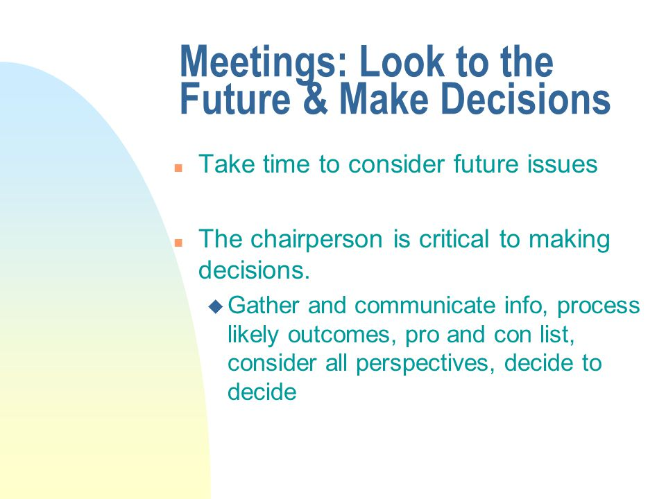 Meetings: Look to the Future & Make Decisions n Take time to consider future issues n The chairperson is critical to making decisions.