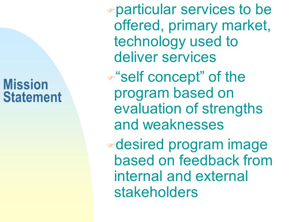 Mission Statement F particular services to be offered, primary market, technology used to deliver services F self concept of the program based on evaluation of strengths and weaknesses F desired program image based on feedback from internal and external stakeholders