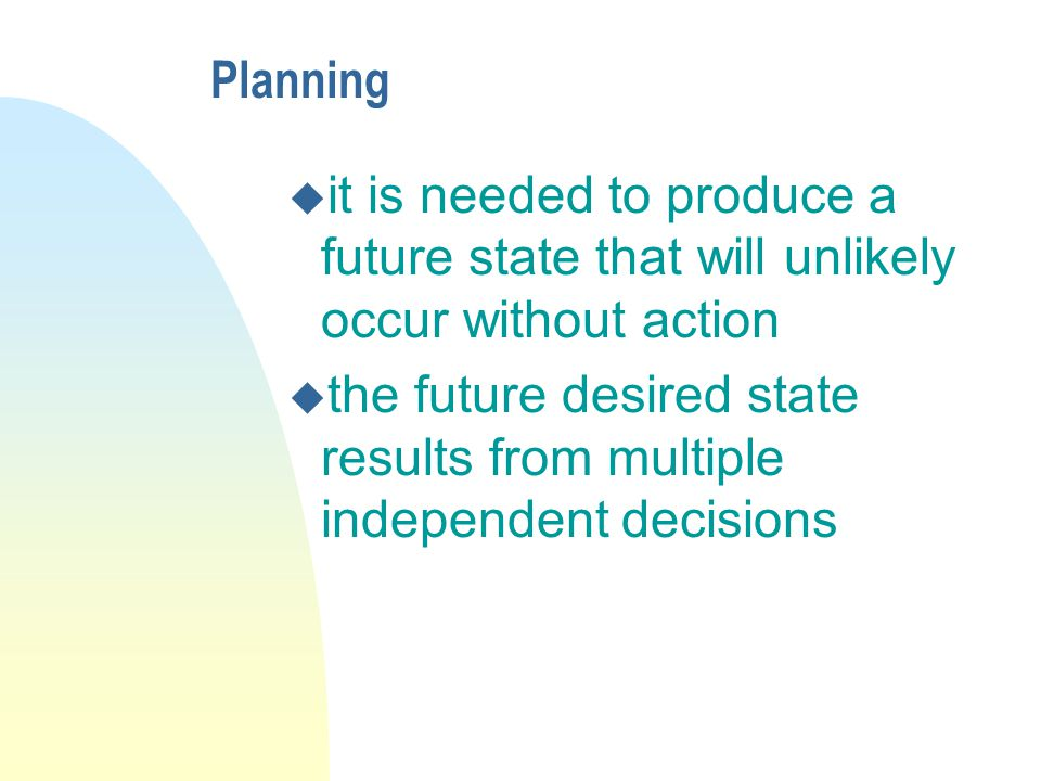 Planning u it is needed to produce a future state that will unlikely occur without action u the future desired state results from multiple independent decisions