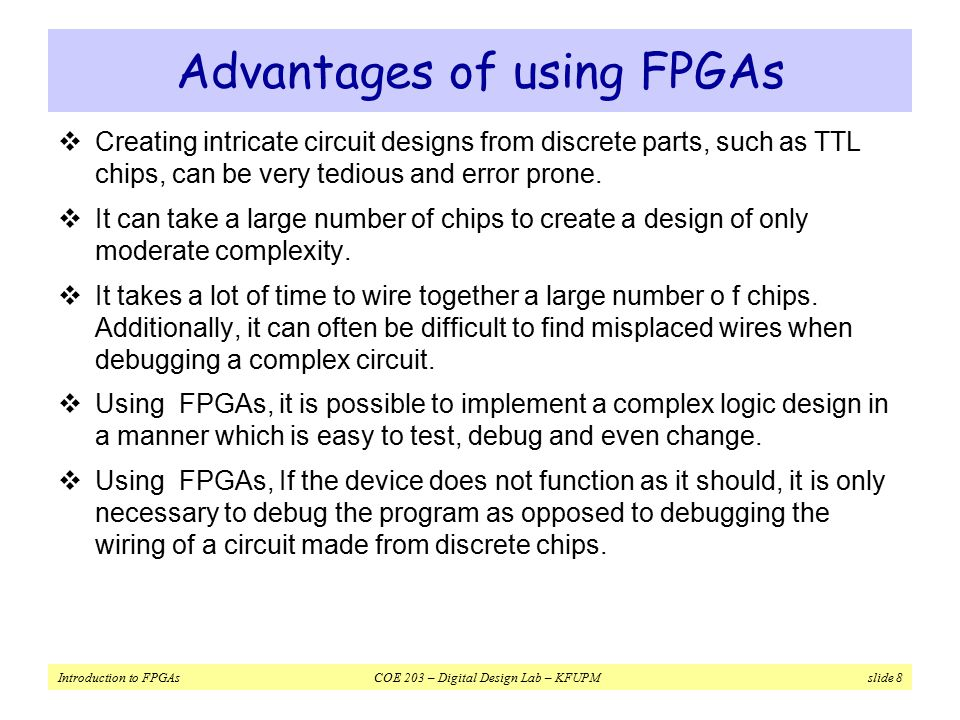 Introduction to FPGAs COE 203 – Digital Design Lab – KFUPM slide 8 Advantages of using FPGAs  Creating intricate circuit designs from discrete parts, such as TTL chips, can be very tedious and error prone.