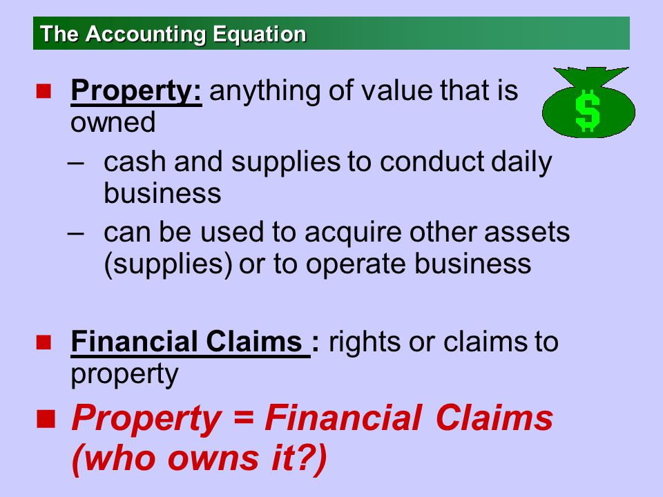 The Accounting Equation n Property: anything of value that is owned –cash and supplies to conduct daily business –can be used to acquire other assets (supplies) or to operate business n Financial Claims : rights or claims to property n Property = Financial Claims (who owns it )