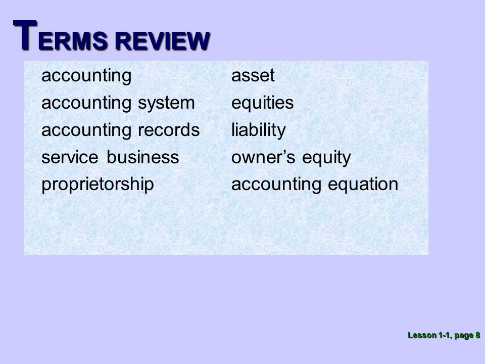 T ERMS REVIEW accounting accounting system accounting records service business proprietorship Lesson 1-1, page 8 asset equities liability owner's equity accounting equation