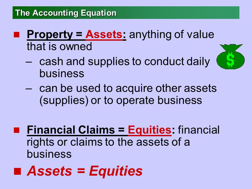 The Accounting Equation n Property = Assets: anything of value that is owned –cash and supplies to conduct daily business –can be used to acquire other assets (supplies) or to operate business n Financial Claims = Equities: financial rights or claims to the assets of a business n Assets = Equities