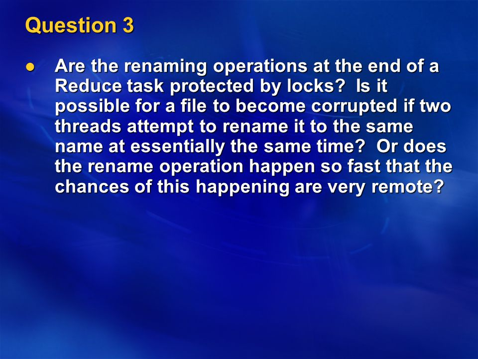Question 3 Are the renaming operations at the end of a Reduce task protected by locks.