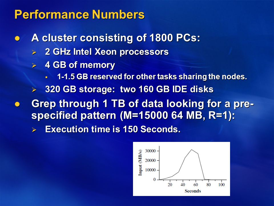 Performance Numbers A cluster consisting of 1800 PCs: A cluster consisting of 1800 PCs:  2 GHz Intel Xeon processors  4 GB of memory  GB reserved for other tasks sharing the nodes.