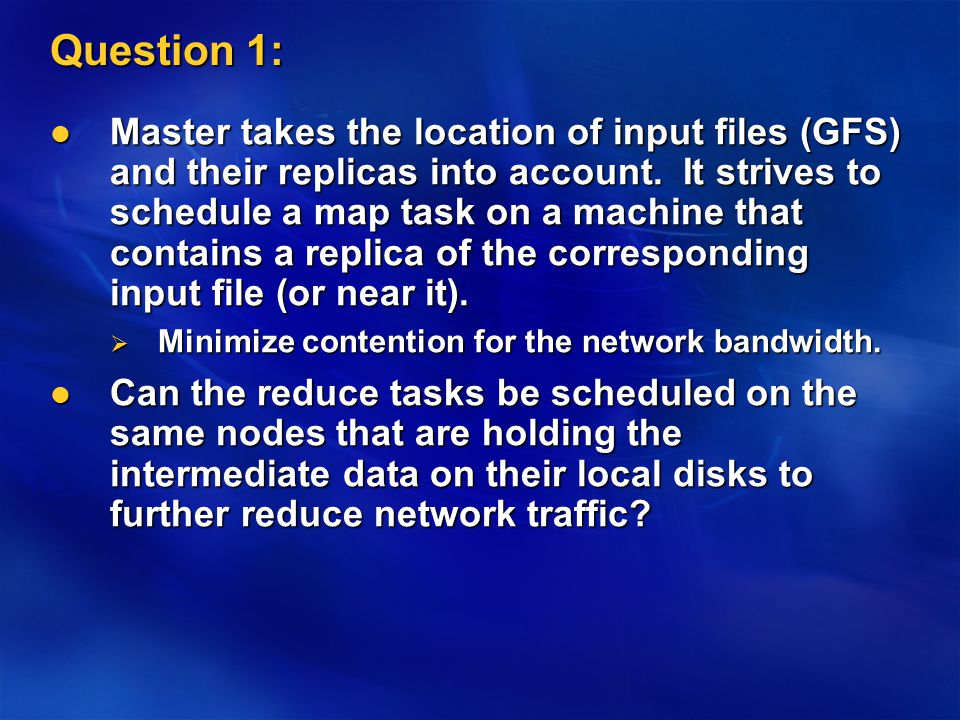 Question 1: Master takes the location of input files (GFS) and their replicas into account.