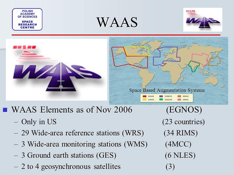 WAAS Elements as of Nov 2006 (EGNOS) WAAS Elements as of Nov 2006 (EGNOS) –Only in US (23 countries) –29 Wide-area reference stations (WRS) (34 RIMS) –3 Wide-area monitoring stations (WMS) (4MCC) –3 Ground earth stations (GES) (6 NLES) –2 to 4 geosynchronous satellites (3)WAAS Space Based Augmentation Systems