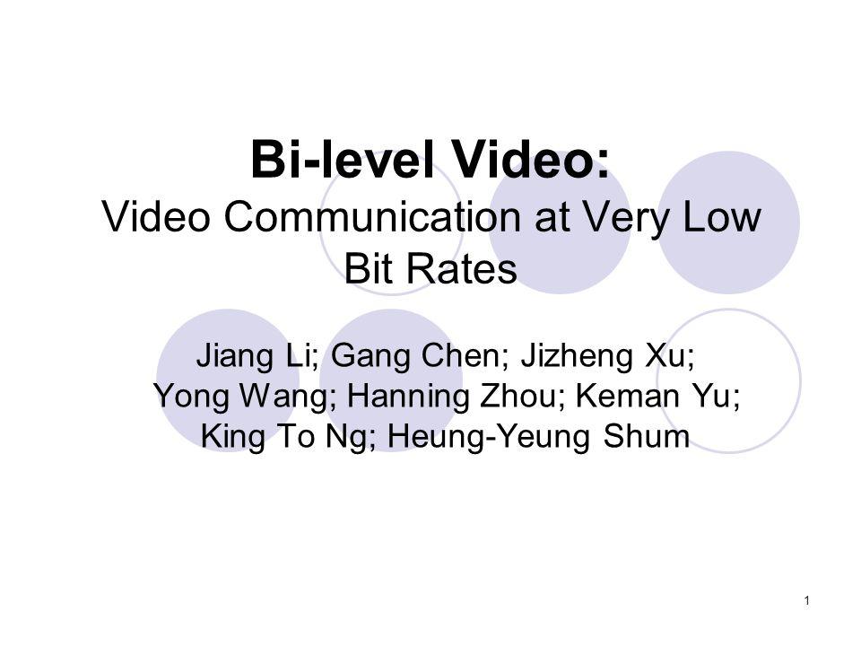 1 Bi-level Video: Video Communication at Very Low Bit Rates Jiang Li; Gang Chen; Jizheng Xu; Yong Wang; Hanning Zhou; Keman Yu; King To Ng; Heung-Yeung Shum