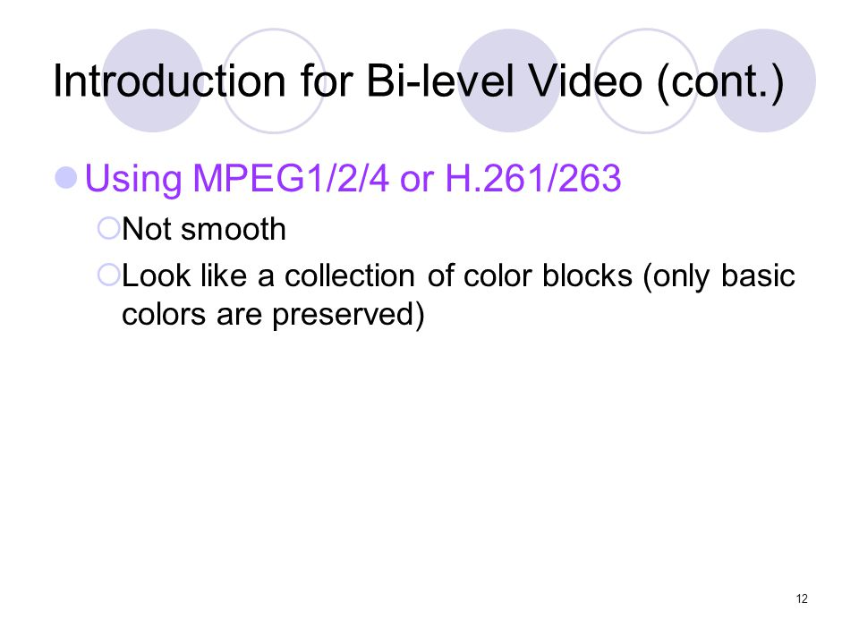12 Introduction for Bi-level Video (cont.) Using MPEG1/2/4 or H.261/263  Not smooth  Look like a collection of color blocks (only basic colors are preserved)