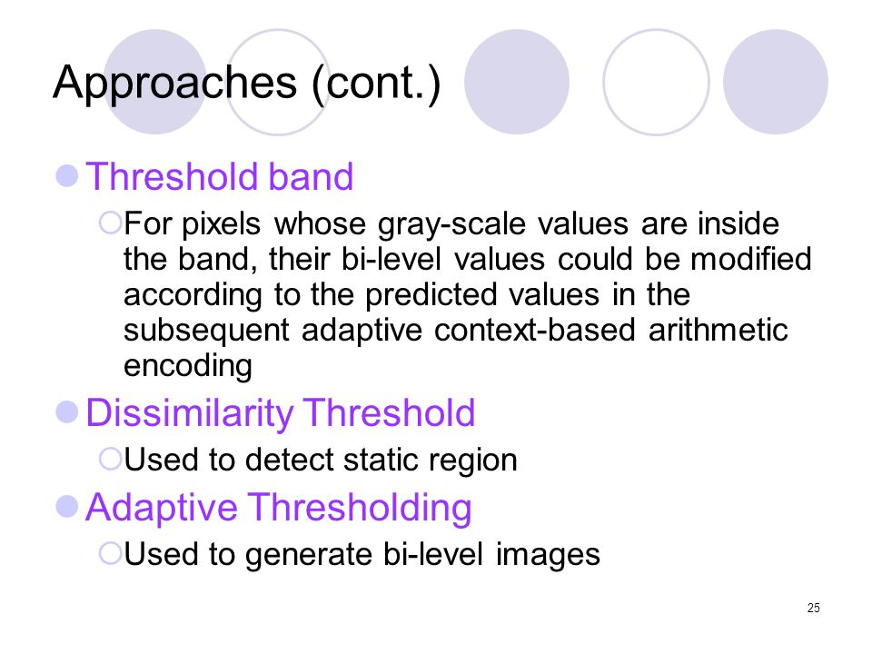 25 Approaches (cont.) Threshold band  For pixels whose gray-scale values are inside the band, their bi-level values could be modified according to the predicted values in the subsequent adaptive context-based arithmetic encoding Dissimilarity Threshold  Used to detect static region Adaptive Thresholding  Used to generate bi-level images