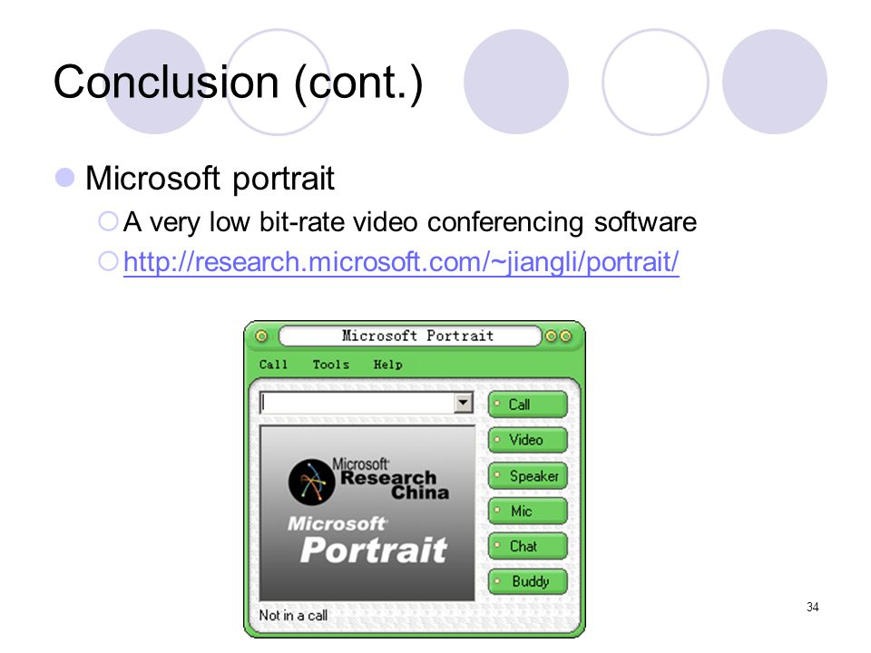 34 Conclusion (cont.) Microsoft portrait  A very low bit-rate video conferencing software  http://research.microsoft.com/~jiangli/portrait/ http://research.microsoft.com/~jiangli/portrait/