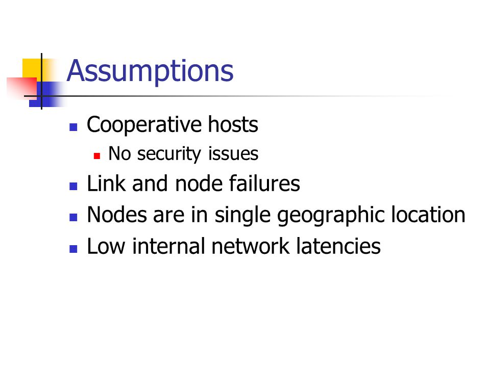 Assumptions Cooperative hosts No security issues Link and node failures Nodes are in single geographic location Low internal network latencies