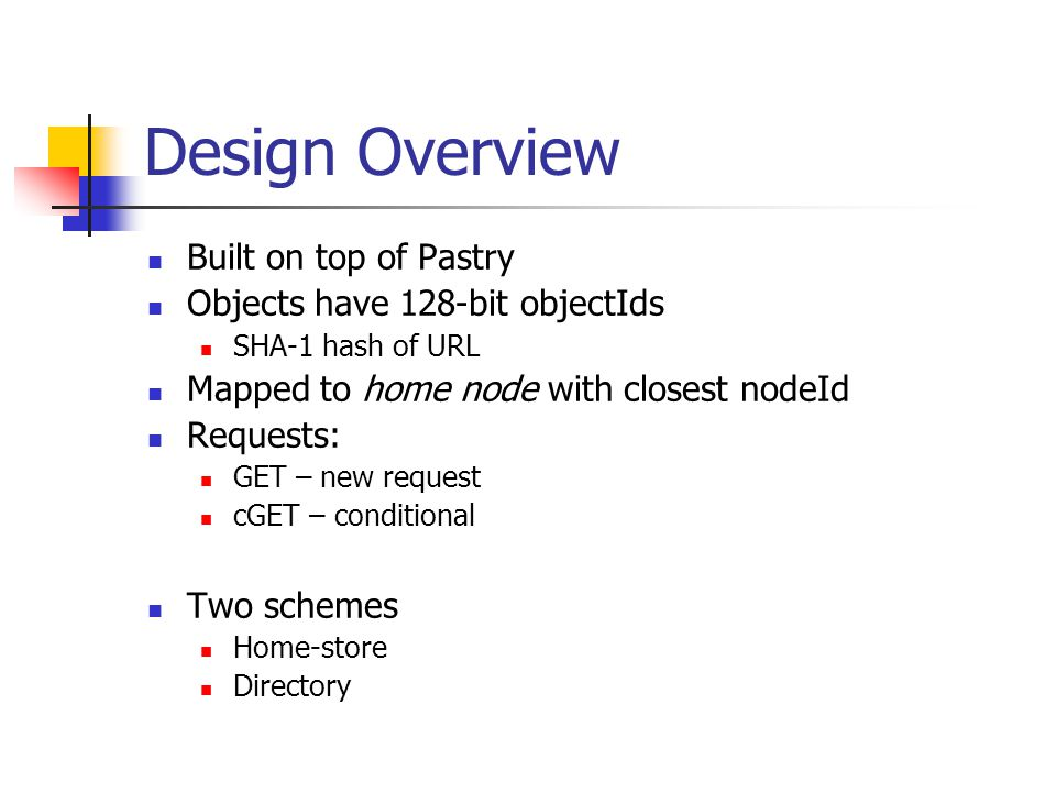 Design Overview Built on top of Pastry Objects have 128-bit objectIds SHA-1 hash of URL Mapped to home node with closest nodeId Requests: GET – new request cGET – conditional Two schemes Home-store Directory