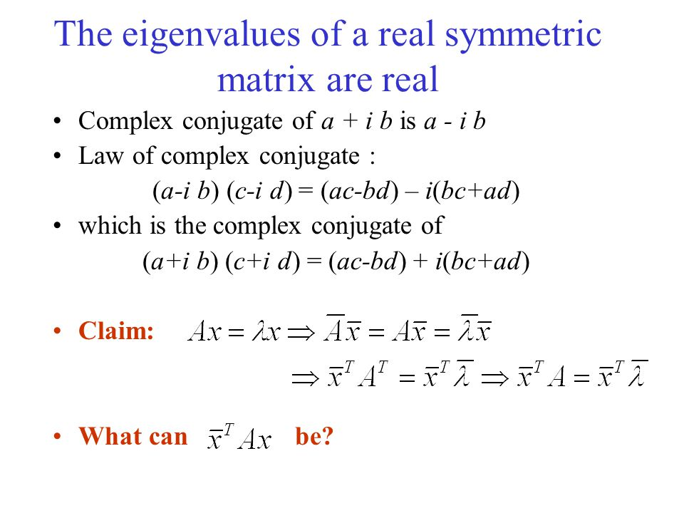 The eigenvalues of a real symmetric matrix are real Complex conjugate of a + i b is a - i b Law of complex conjugate : (a-i b) (c-i d) = (ac-bd) – i(bc+ad) which is the complex conjugate of (a+i b) (c+i d) = (ac-bd) + i(bc+ad) Claim: What can be