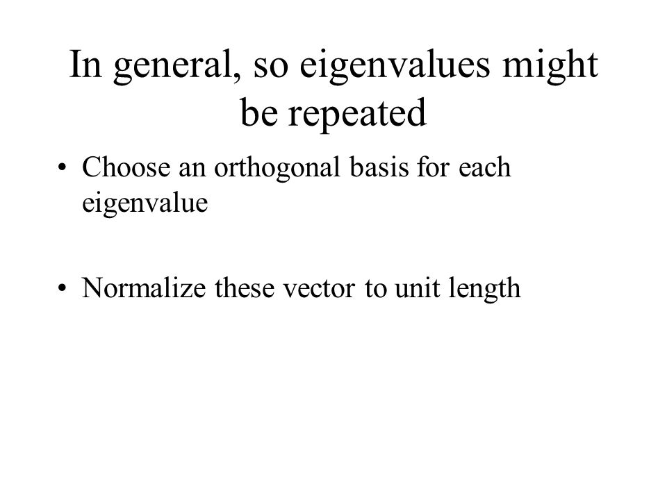 In general, so eigenvalues might be repeated Choose an orthogonal basis for each eigenvalue Normalize these vector to unit length