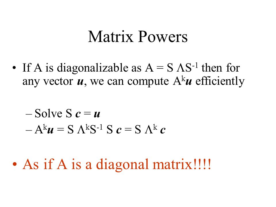 Matrix Powers If A is diagonalizable as A = S  S -1 then for any vector u, we can compute A k u efficiently –Solve S c = u –A k u = S  k S -1 S c = S  k c As if A is a diagonal matrix!!!!