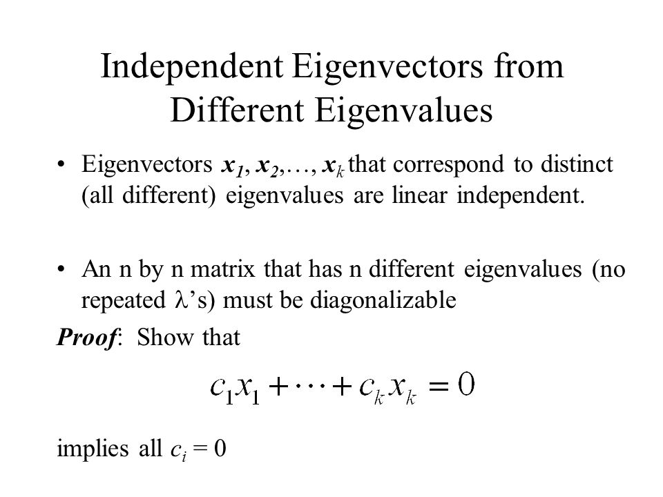 Independent Eigenvectors from Different Eigenvalues Eigenvectors x 1, x 2,…, x k that correspond to distinct (all different) eigenvalues are linear independent.