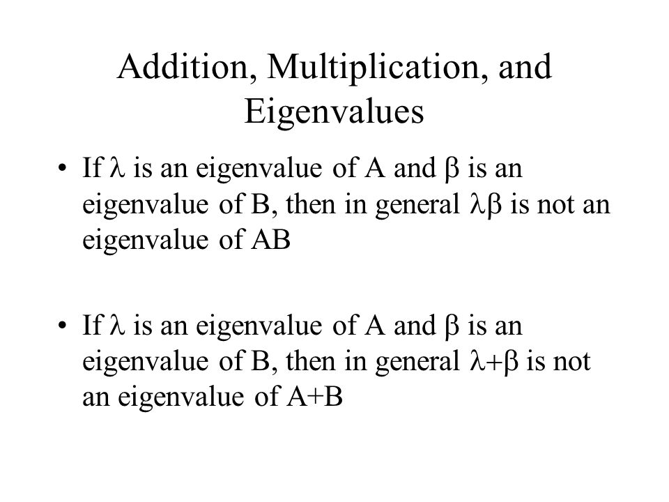 Addition, Multiplication, and Eigenvalues If is an eigenvalue of A and  is an eigenvalue of B, then in general  is not an eigenvalue of AB If is an eigenvalue of A and  is an eigenvalue of B, then in general  is not an eigenvalue of A+B
