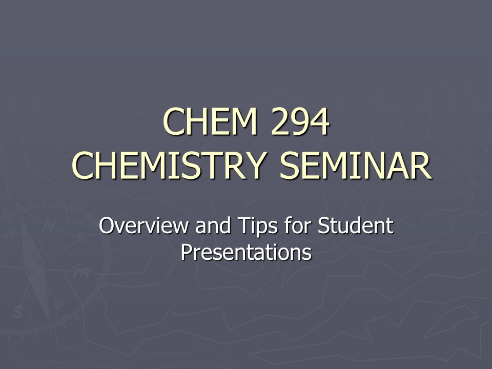 CHEM 294 CHEMISTRY SEMINAR Overview and Tips for Student Presentations