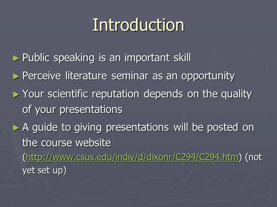 Introduction ► Public speaking is an important skill ► Perceive literature seminar as an opportunity ► Your scientific reputation depends on the quality of your presentations ► A guide to giving presentations will be posted on the course website (  (not yet set up)