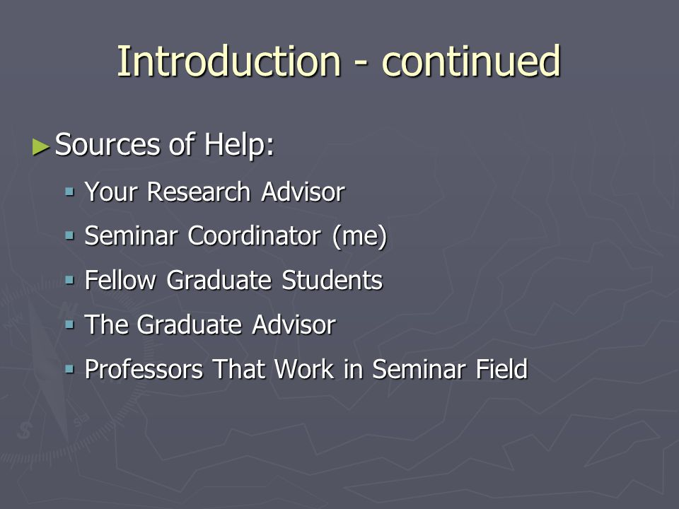 Introduction - continued ► Sources of Help:  Your Research Advisor  Seminar Coordinator (me)  Fellow Graduate Students  The Graduate Advisor  Professors That Work in Seminar Field