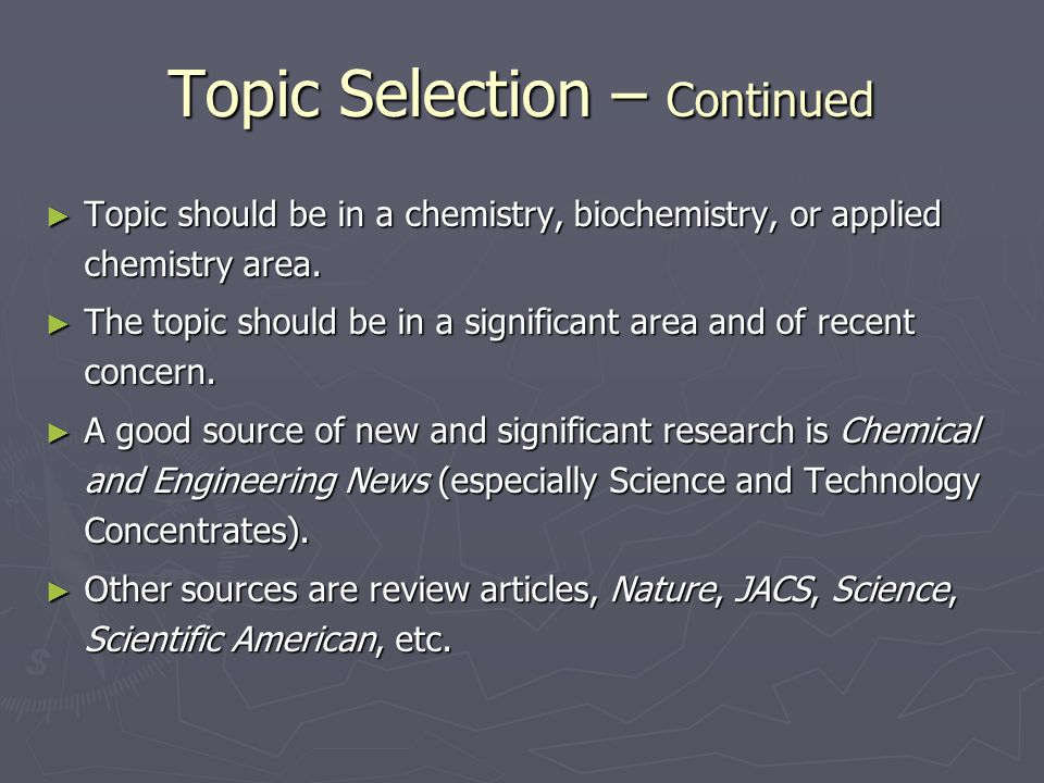 Topic Selection – Continued ► Topic should be in a chemistry, biochemistry, or applied chemistry area.