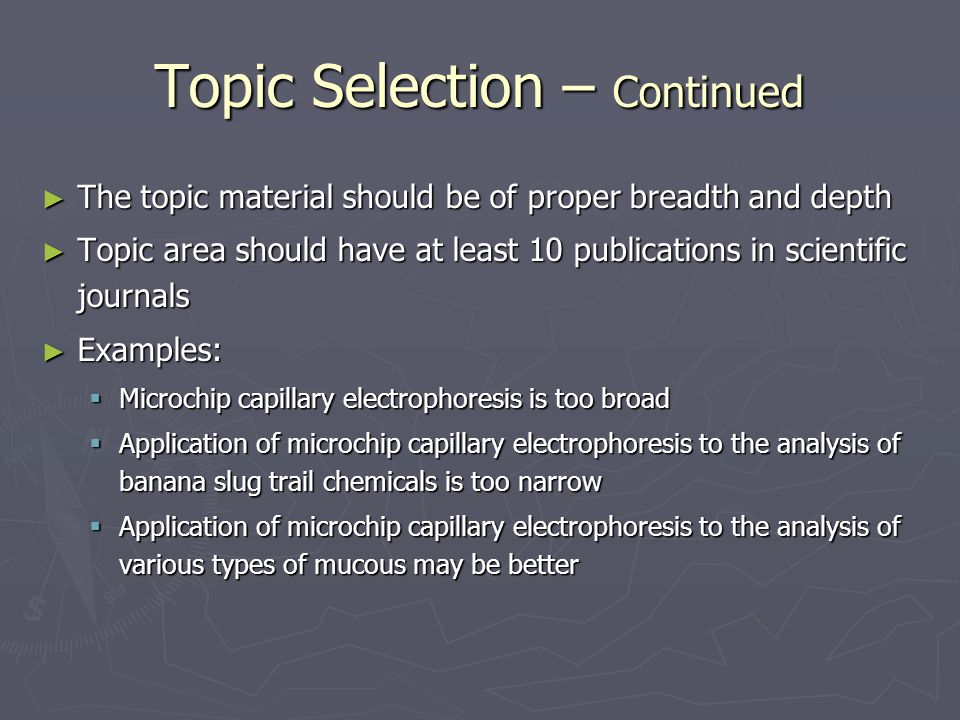 Topic Selection – Continued ► The topic material should be of proper breadth and depth ► Topic area should have at least 10 publications in scientific journals ► Examples:  Microchip capillary electrophoresis is too broad  Application of microchip capillary electrophoresis to the analysis of banana slug trail chemicals is too narrow  Application of microchip capillary electrophoresis to the analysis of various types of mucous may be better