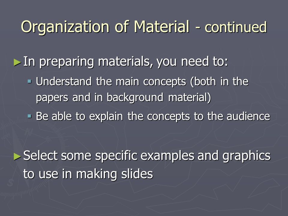 Organization of Material - continued ► In preparing materials, you need to:  Understand the main concepts (both in the papers and in background material)  Be able to explain the concepts to the audience ► Select some specific examples and graphics to use in making slides