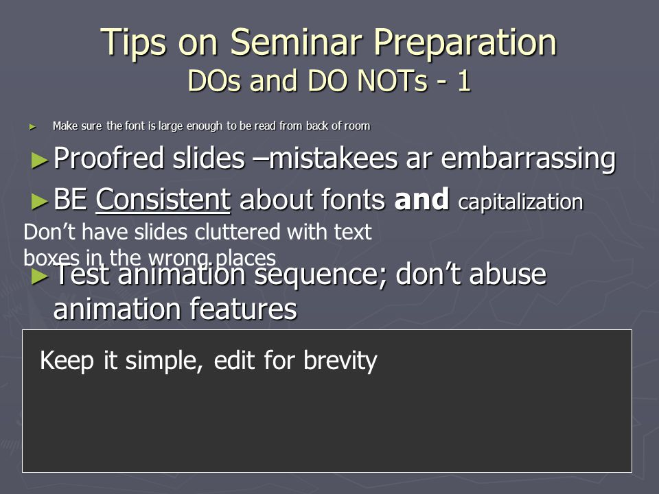 Tips on Seminar Preparation DOs and DO NOTs - 1 ► Make sure the font is large enough to be read from back of room ► Proofred slides –mistakees ar embarrassing ► BE Consistent about fonts and capitalization ► Test animation sequence; don't abuse animation features ► remove long superfluous sentences or words that detract from the slide, especially ones that ramble on and on and on because anyone who reads them won't be paying attention to what you say Don't have slides cluttered with text boxes in the wrong places Keep it simple, edit for brevity