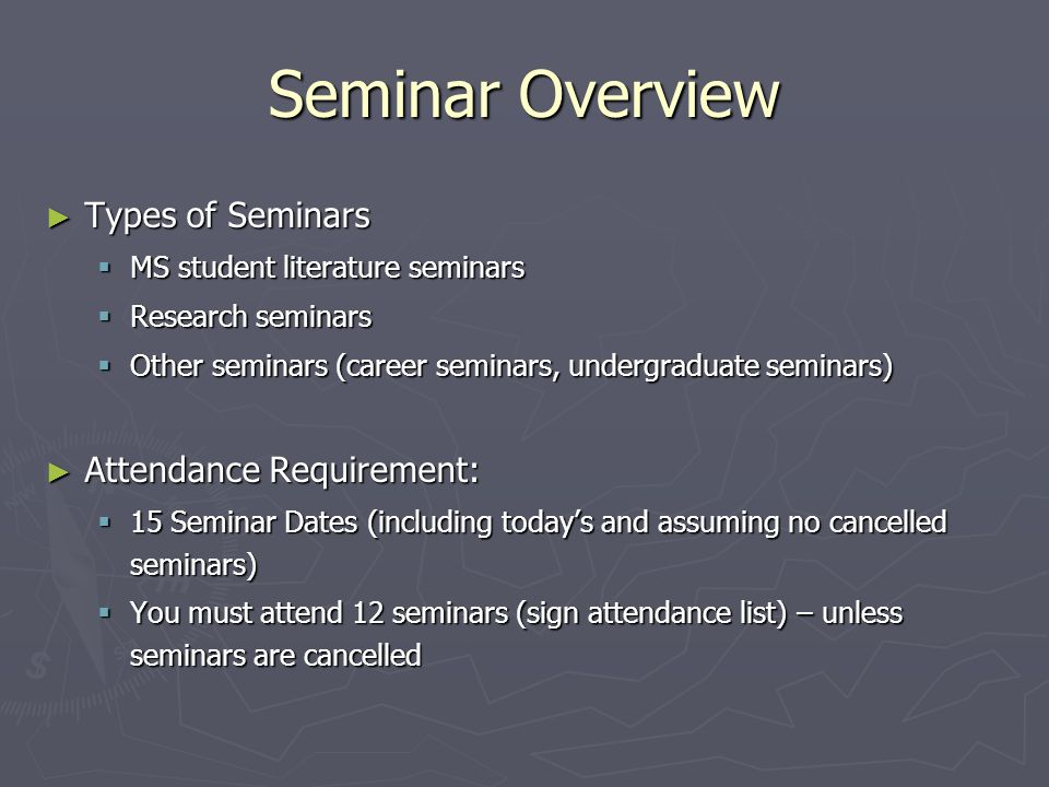 Seminar Overview ► Types of Seminars  MS student literature seminars  Research seminars  Other seminars (career seminars, undergraduate seminars) ► Attendance Requirement:  15 Seminar Dates (including today's and assuming no cancelled seminars)  You must attend 12 seminars (sign attendance list) – unless seminars are cancelled