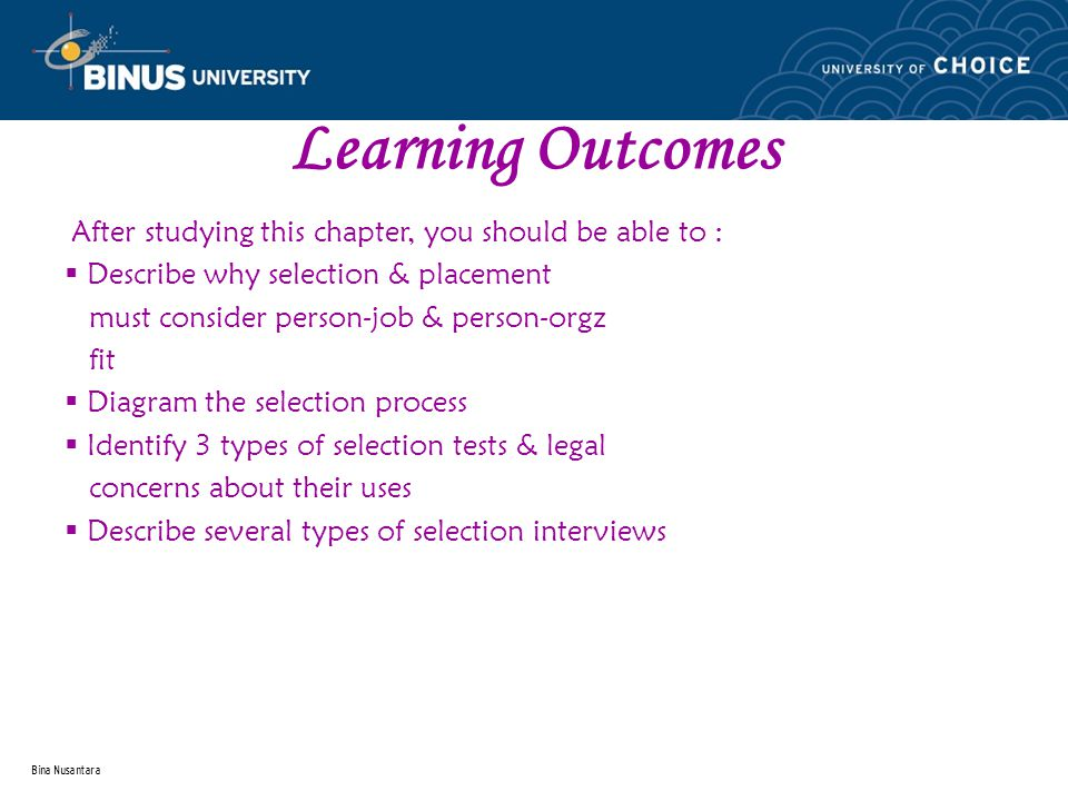 Bina Nusantara Learning Outcomes After studying this chapter, you should be able to :  Describe why selection & placement must consider person-job & person-orgz fit  Diagram the selection process  Identify 3 types of selection tests & legal concerns about their uses  Describe several types of selection interviews