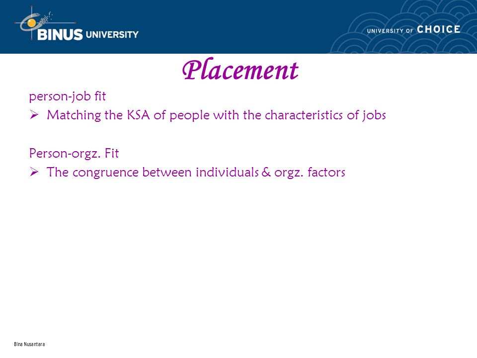 Bina Nusantara Placement person-job fit  Matching the KSA of people with the characteristics of jobs Person-orgz.