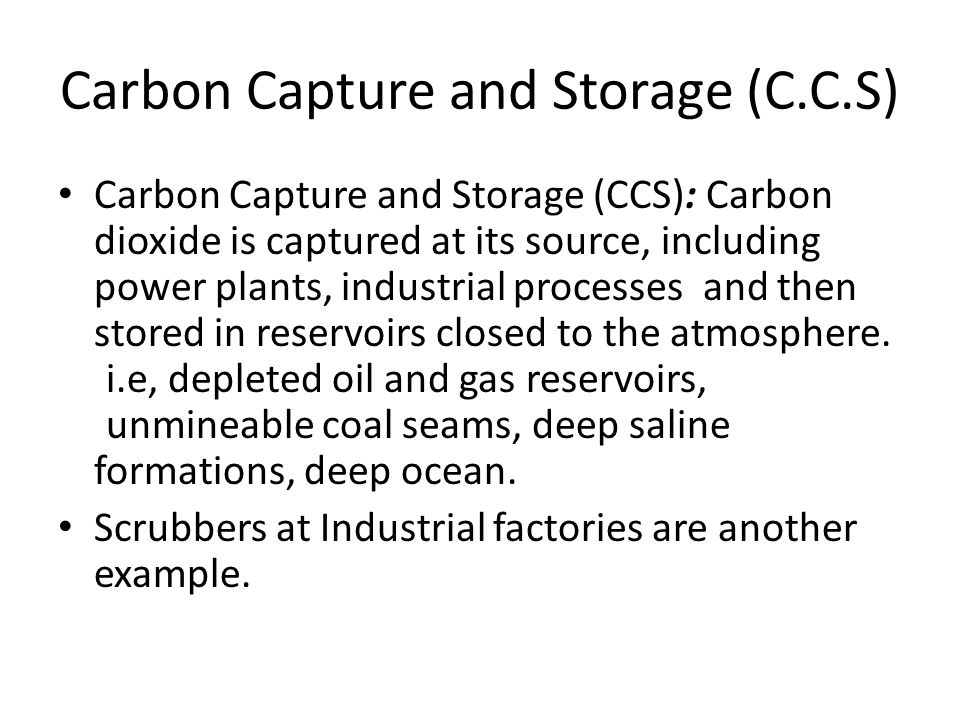 Carbon Capture and Storage (C.C.S) Carbon Capture and Storage (CCS): Carbon dioxide is captured at its source, including power plants, industrial processes and then stored in reservoirs closed to the atmosphere.