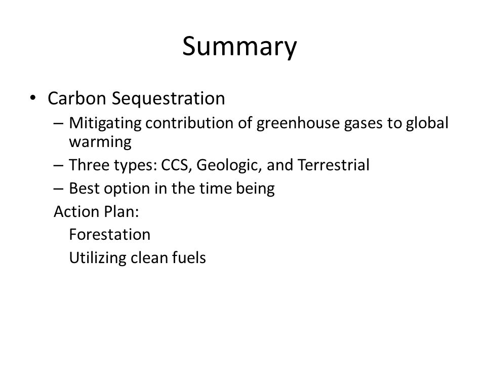 Summary Carbon Sequestration – Mitigating contribution of greenhouse gases to global warming – Three types: CCS, Geologic, and Terrestrial – Best option in the time being Action Plan: Forestation Utilizing clean fuels