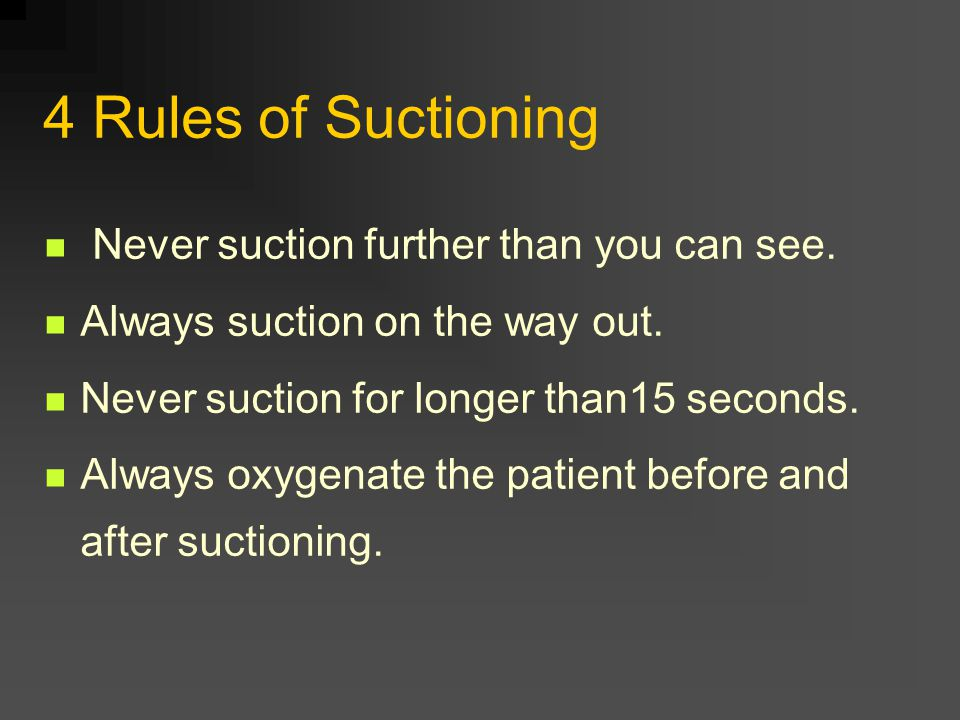 4 Rules of Suctioning Never suction further than you can see.