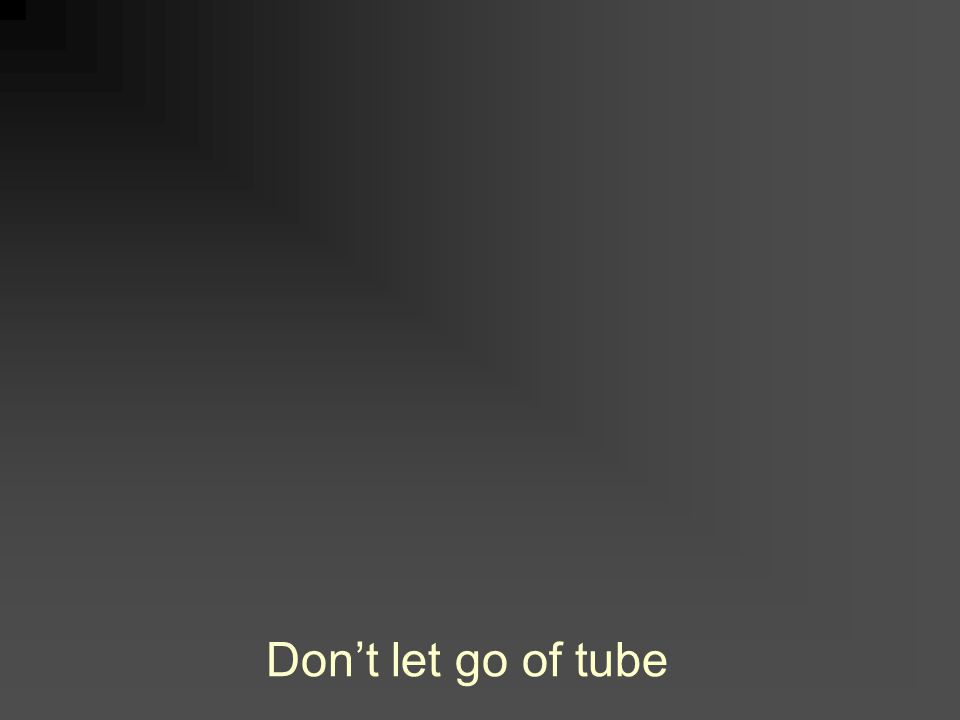 Don't let go of tube