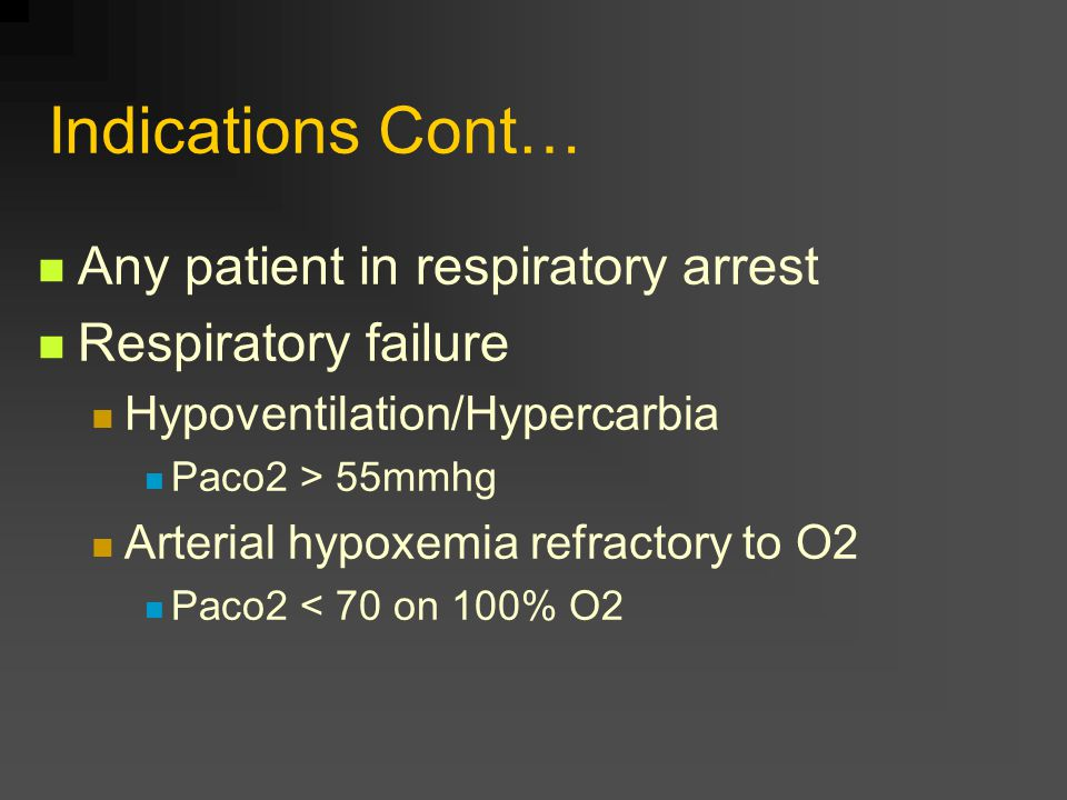 Indications Cont… Any patient in respiratory arrest Respiratory failure Hypoventilation/Hypercarbia Paco2 > 55mmhg Arterial hypoxemia refractory to O2 Paco2 < 70 on 100% O2