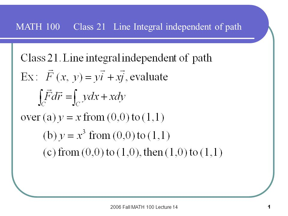 2006 Fall MATH 100 Lecture 141 MATH 100Class 21 Line Integral independent of path